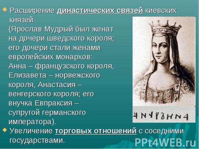 Расширение династических связей киевских князей (Ярослав Мудрый был женат на дочери шведского короля; его дочери стали женами европейских монархов: Анна – французского короля, Елизавета – норвежского короля, Анастасия – венгерского короля; его внучк…