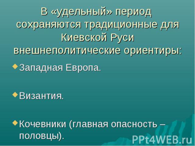 В «удельный» период сохраняются традиционные для Киевской Руси внешнеполитические ориентиры: Западная Европа. Византия. Кочевники (главная опасность – половцы).