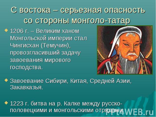 С востока – серьезная опасность со стороны монголо-татар 1206 г. – Великим ханом Монгольской империи стал Чингисхан (Темучин), провозгласивший задачу завоевания мирового господства.