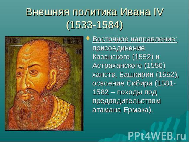 Внешняя политика Ивана IV (1533-1584) Восточное направление: присоединение Казанского (1552) и Астраханского (1556) ханств, Башкирии (1552), освоение Сибири (1581-1582 – походы под предводительством атамана Ермака).