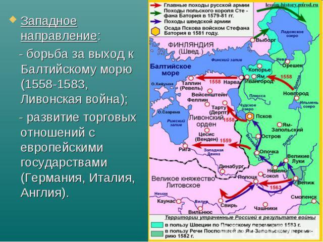 Западное направление: Западное направление: - борьба за выход к Балтийскому морю (1558-1583, Ливонская война); - развитие торговых отношений с европейскими государствами (Германия, Италия, Англия).