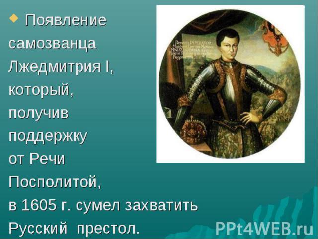 Появление Появление самозванца Лжедмитрия I, который, получив поддержку от Речи Посполитой, в 1605 г. сумел захватить Русский престол.