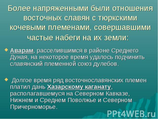 Более напряженными были отношения восточных славян с тюркскими кочевыми племенами, совершавшими частые набеги на их земли: Аварам, расселившимся в районе Среднего Дуная, на некоторое время удалось подчинить славянский племенной союз дулебов. Долгое …