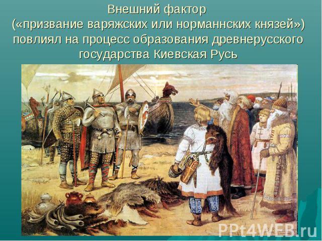 Внешний фактор («призвание варяжских или норманнских князей») повлиял на процесс образования древнерусского государства Киевская Русь