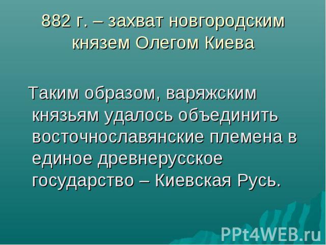 882 г. – захват новгородским князем Олегом Киева Таким образом, варяжским князьям удалось объединить восточнославянские племена в единое древнерусское государство – Киевская Русь.