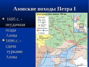 Азовские походы Петра I 1695 г. - неудачная осада Азова 1696 г. - сдача турками