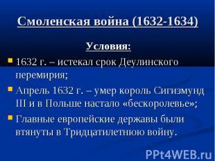 Смоленская война (1632-1634) Условия: 1632 г. – истекал срок Деулинского перемир