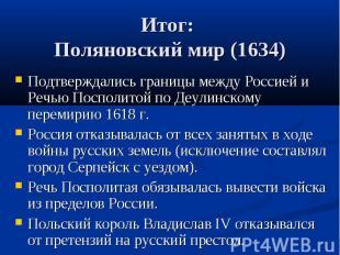 Итог: Поляновский мир (1634) Подтверждались границы между Россией и Речью Поспол