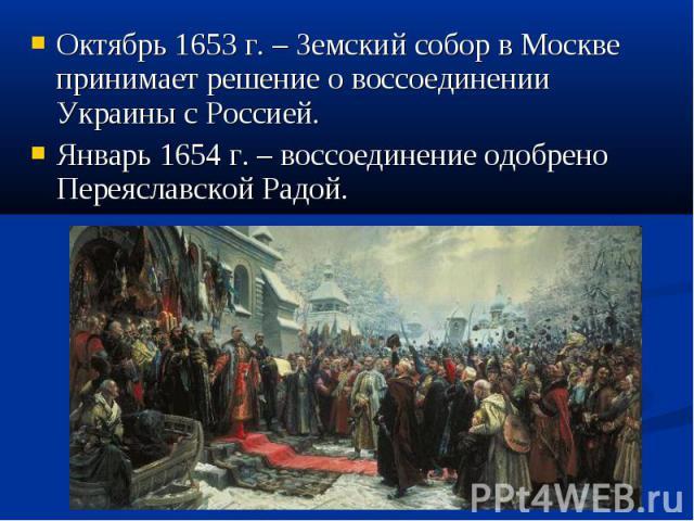 Октябрь 1653 г. – Земский собор в Москве принимает решение о воссоединении Украины с Россией. Октябрь 1653 г. – Земский собор в Москве принимает решение о воссоединении Украины с Россией. Январь 1654 г. – воссоединение одобрено Переяславской Радой.