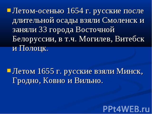 Летом-осенью 1654 г. русские после длительной осады взяли Смоленск и заняли 33 города Восточной Белоруссии, в т.ч. Могилев, Витебск и Полоцк. Летом-осенью 1654 г. русские после длительной осады взяли Смоленск и заняли 33 города Восточной Белоруссии,…