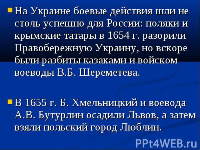 На Украине боевые действия шли не столь успешно для России: поляки и крымские татары в 1654 г. разорили Правобережную Украину, но вскоре были разбиты казаками и войском воеводы В.Б. Шереметева. На Украине боевые действия шли не столь успешно для Рос…