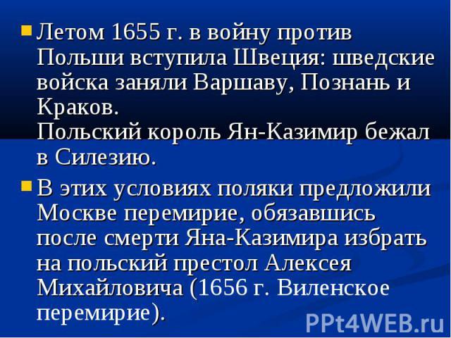 Летом 1655 г. в войну против Польши вступила Швеция: шведские войска заняли Варшаву, Познань и Краков. Польский король Ян-Казимир бежал в Силезию. Летом 1655 г. в войну против Польши вступила Швеция: шведские войска заняли Варшаву, Познань и Краков.…