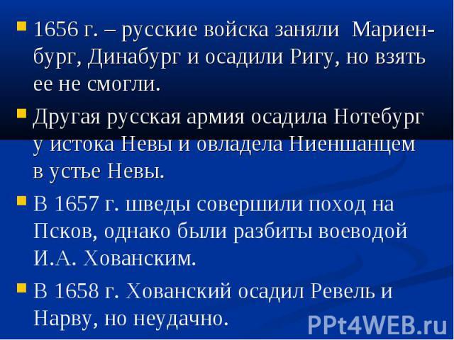 1656 г. – русские войска заняли Мариен-бург, Динабург и осадили Ригу, но взять ее не смогли. 1656 г. – русские войска заняли Мариен-бург, Динабург и осадили Ригу, но взять ее не смогли. Другая русская армия осадила Нотебург у истока Невы и овладела …