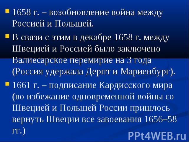 1658 г. – возобновление война между Россией и Польшей. 1658 г. – возобновление война между Россией и Польшей. В связи с этим в декабре 1658 г. между Швецией и Россией было заключено Валиесарское перемирие на 3 года (Россия удержала Дерпт и Мариенбур…