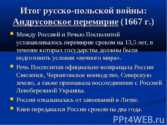 Итог русско-польской войны: Андрусовское перемирие (1667 г.) Между Россией и Речью Посполитой устанавливалось перемирие сроком на 13,5 лет, в течение которых государства должны были подготовить условия «вечного мира». Речь Посполитая официально возв…