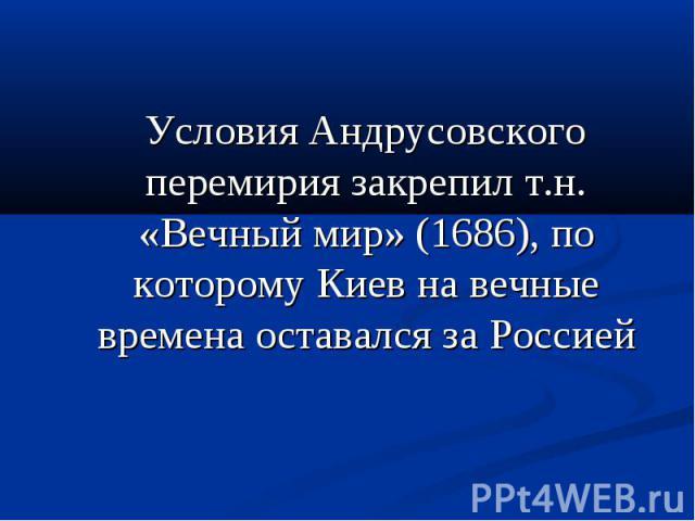 Условия Андрусовского перемирия закрепил т.н. «Вечный мир» (1686), по которому Киев на вечные времена оставался за Россией Условия Андрусовского перемирия закрепил т.н. «Вечный мир» (1686), по которому Киев на вечные времена оставался за Россией