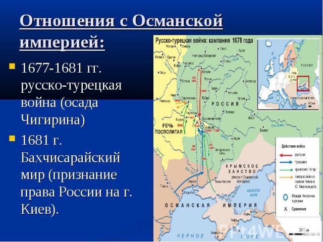 Отношения с Османской империей: 1677-1681 гг. русско-турецкая война (осада Чигирина) 1681 г. Бахчисарайский мир (признание права России на г. Киев).