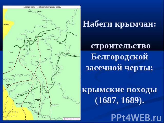 Набеги крымчан: строительство Белгородской засечной черты; крымские походы (1687, 1689).