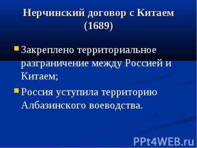 Нерчинский договор с Китаем (1689) Закреплено территориальное разграничение между Россией и Китаем; Россия уступила территорию Албазинского воеводства.