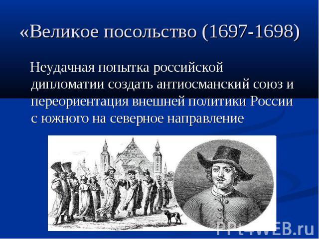 «Великое посольство (1697-1698) Неудачная попытка российской дипломатии создать антиосманский союз и переориентация внешней политики России с южного на северное направление