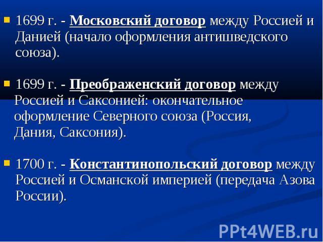 1699 г. - Московский договор между Россией и Данией (начало оформления антишведского союза). 1699 г. - Московский договор между Россией и Данией (начало оформления антишведского союза). 1699 г. - Преображенский договор между Россией и Саксонией: око…