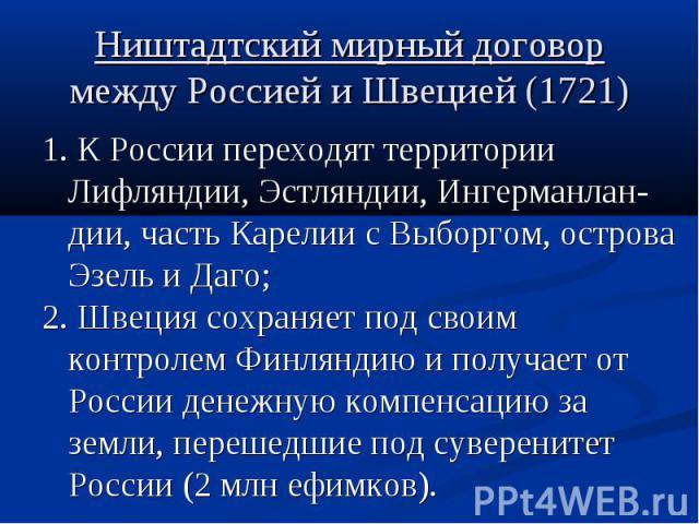 Ништадтский мирный договор между Россией и Швецией (1721) 1. К России переходят территории Лифляндии, Эстляндии, Ингерманлан-дии, часть Карелии с Выборгом, острова Эзель и Даго; 2. Швеция сохраняет под своим контролем Финляндию и получает от России …