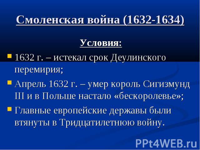 Смоленская война (1632-1634) Условия: 1632 г. – истекал срок Деулинского перемирия; Апрель 1632 г. – умер король Сигизмунд III и в Польше настало «бескоролевье»; Главные европейские державы были втянуты в Тридцатилетнюю войну.