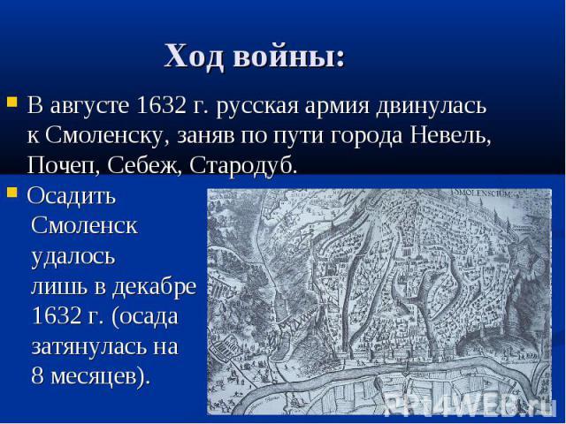 В августе 1632 г. русская армия двинулась к Смоленску, заняв по пути города Невель, Почеп, Себеж, Стародуб. В августе 1632 г. русская армия двинулась к Смоленску, заняв по пути города Невель, Почеп, Себеж, Стародуб. Осадить Смоленск удалось лишь в д…