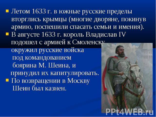 Летом 1633 г. в южные русские пределы вторглись крымцы (многие дворяне, покинув армию, поспешили спасать семьи и имения). Летом 1633 г. в южные русские пределы вторглись крымцы (многие дворяне, покинув армию, поспешили спасать семьи и имения). В авг…