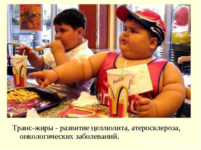Транс-жиры - развитие целлюлита, атеросклероза, онкологических заболеваний. Транс-жиры - развитие целлюлита, атеросклероза, онкологических заболеваний.