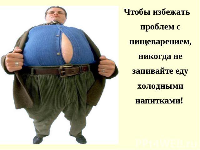 Чтобы избежать проблем с пищеварением, никогда не запивайте еду холодными напитками! Чтобы избежать проблем с пищеварением, никогда не запивайте еду холодными напитками!