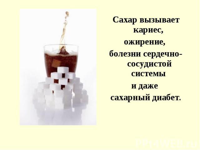 Сахар вызывает кариес, Сахар вызывает кариес, ожирение, болезни сердечно-сосудистой системы и даже сахарный диабет.