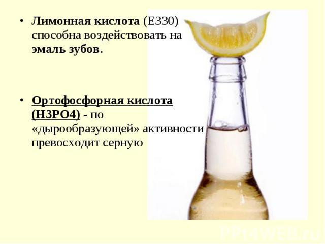 Лимонная кислота (Е330) способна воздействовать на эмаль зубов. Лимонная кислота (Е330) способна воздействовать на эмаль зубов. Ортофосфорная кислота (Н3РО4) - по «дырообразующей» активности превосходит серную