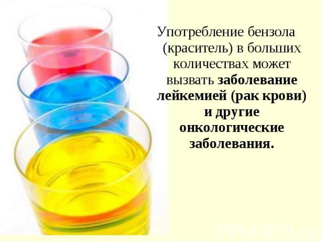 Употребление бензола (краситель) в больших количествах может вызвать заболевание лейкемией (рак крови) и другие онкологические заболевания. Употребление бензола (краситель) в больших количествах может вызвать заболевание лейкемией (рак крови) и друг…