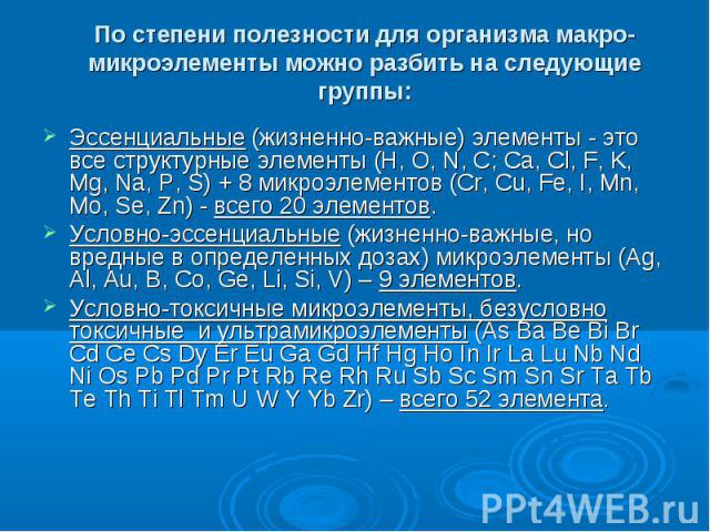 По степени полезности для организма макро-микроэлементы можно разбить на следующие группы: Эссенциальные (жизненно-важные) элементы - это все структурные элементы (H, O, N, C; Ca, Cl, F, K, Mg, Na, P, S) + 8 микроэлементов (Cr, Cu, Fe, I, Mn, Mo, Se…