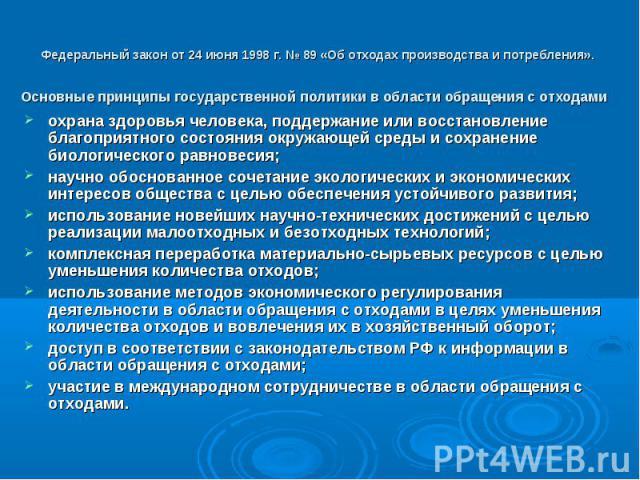 Федеральный закон от 24 июня 1998 г. № 89 «Об отходах производства и потребления». Основные принципы государственной политики в области обращения с отходами охрана здоровья человека, поддержание или восстановление благоприятного состояния окружающей…