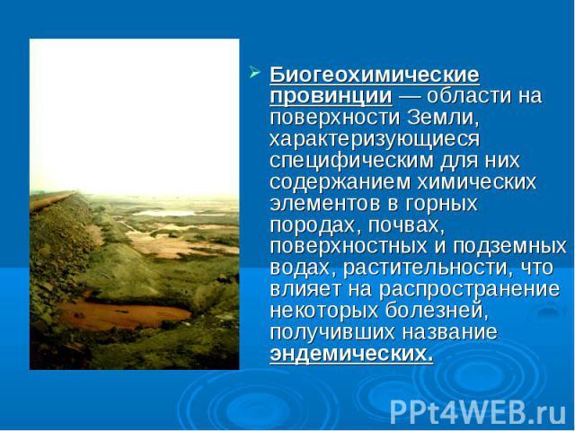 Биогеохимические провинции — области на поверхности Земли, характеризующиеся специфическим для них содержанием химических элементов в горных породах, почвах, поверхностных и подземных водах, растительности, что влияет на распространение некоторых бо…