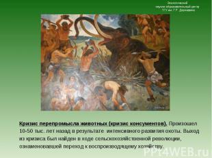 Кризис перепромысла животных (кризис консументов). Произошел 10-50 тыс. лет наза