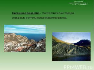 Биогенное вещество - это геологические породы, созданные деятельностью живого ве