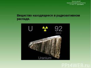 Вещество находящееся в радиоактивном распаде. Вещество находящееся в радиоактивн