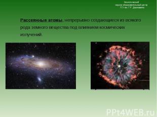 Рассеянные атомы, непрерывно создающиеся из всякого рода земного вещества под вл
