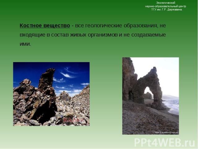 Костное вещество - все геологические образования, не входящие в состав живых организмов и не создаваемые ими. Костное вещество - все геологические образования, не входящие в состав живых организмов и не создаваемые ими.