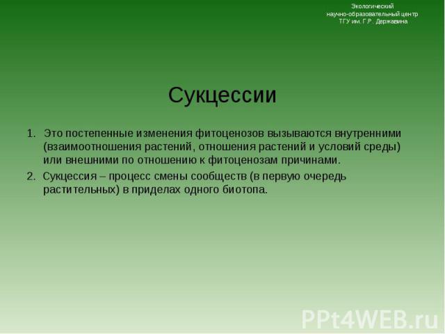 Сукцессии Сукцессии Это постепенные изменения фитоценозов вызываются внутренними (взаимоотношения растений, отношения растений и условий среды) или внешними по отношению к фитоценозам причинами. 2. Сукцессия – процесс смены сообществ (в первую очере…