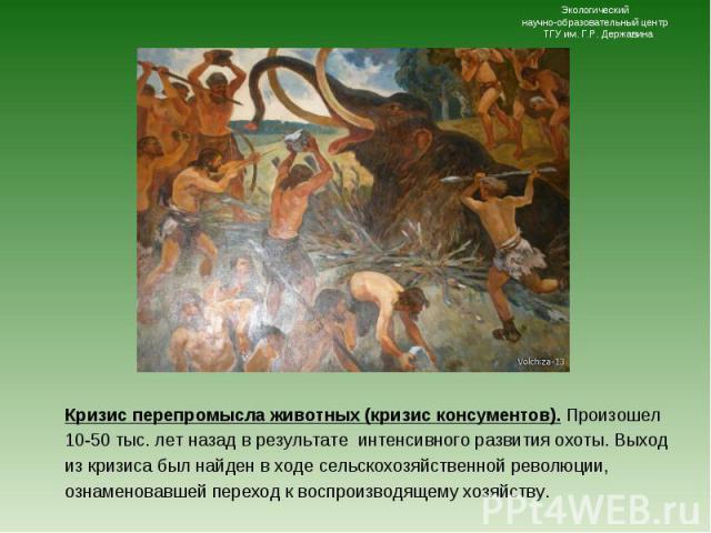 Кризис перепромысла животных (кризис консументов). Произошел 10-50 тыс. лет назад в результате интенсивного развития охоты. Выход из кризиса был найден в ходе сельскохозяйственной революции, ознаменовавшей переход к воспроизводящему хозяйству. Кризи…