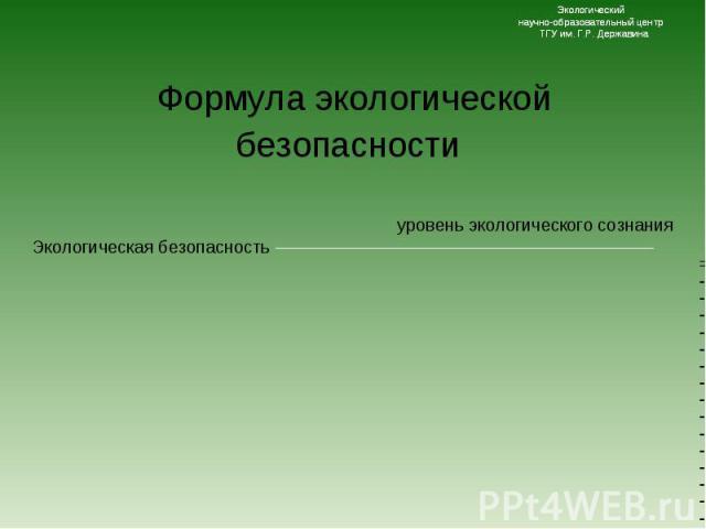 уровень экологического сознания уровень экологического сознания Экологическая безопасность =--------------------------------------------------------------------------- численность населения х уровень потребления