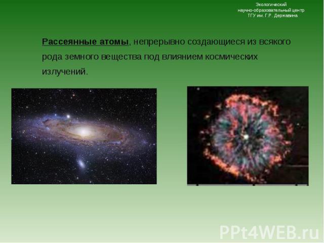 Рассеянные атомы, непрерывно создающиеся из всякого рода земного вещества под влиянием космических излучений. Рассеянные атомы, непрерывно создающиеся из всякого рода земного вещества под влиянием космических излучений.