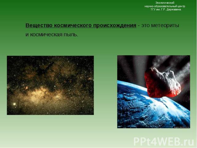 Вещество космического происхождения - это метеориты и космическая пыль. Вещество космического происхождения - это метеориты и космическая пыль.