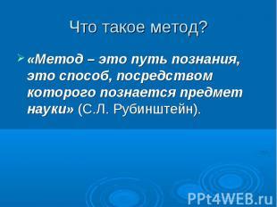 «Метод – это путь познания, это способ, посредством которого познается предмет н
