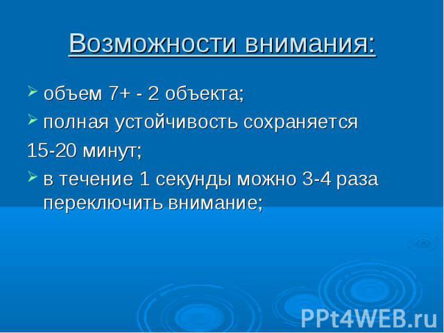 объем 7+ - 2 объекта; объем 7+ - 2 объекта; полная устойчивость сохраняется 15-20 минут; в течение 1 секунды можно 3-4 раза переключить внимание;
