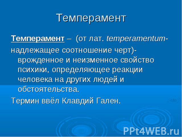 Темперамент – (от лат. temperamentum- Темперамент – (от лат. temperamentum- надлежащее соотношение черт)-врожденное и неизменное свойство психики, определяющее реакции человека на других людей и обстоятельства. Термин ввёл Клавдий Гален.